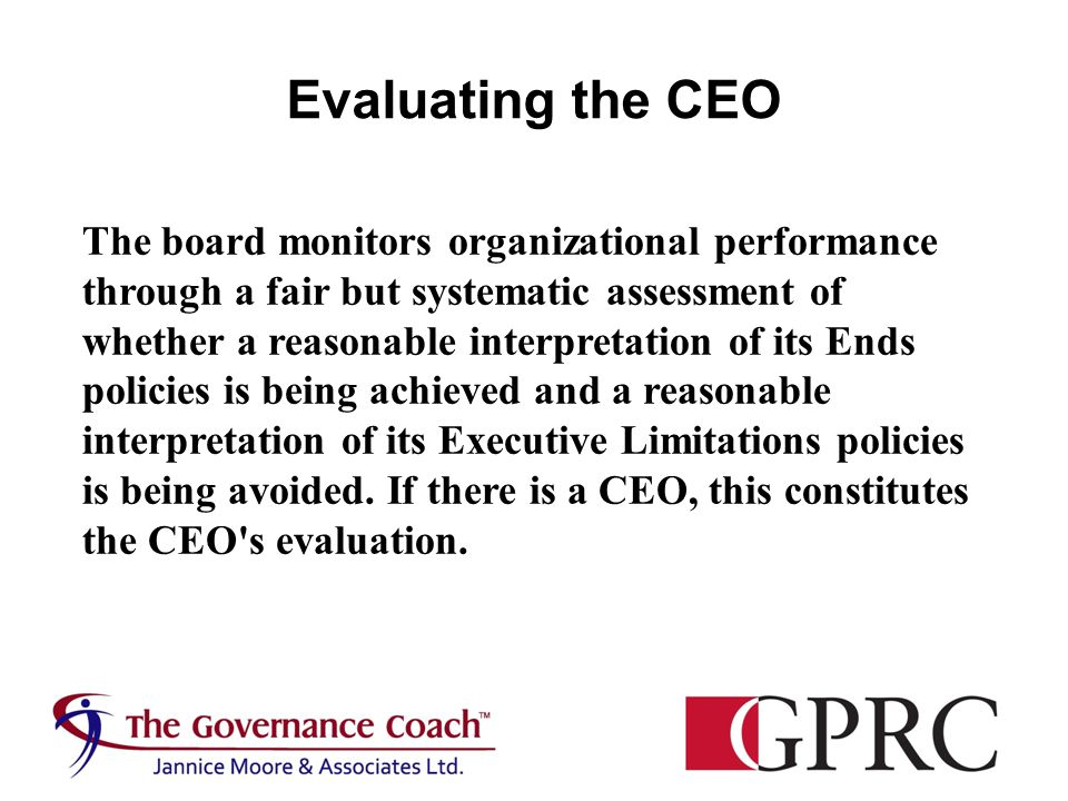 The board monitors organizational performance through a fair but systematic assessment of whether a reasonable interpretation of its Ends policies is