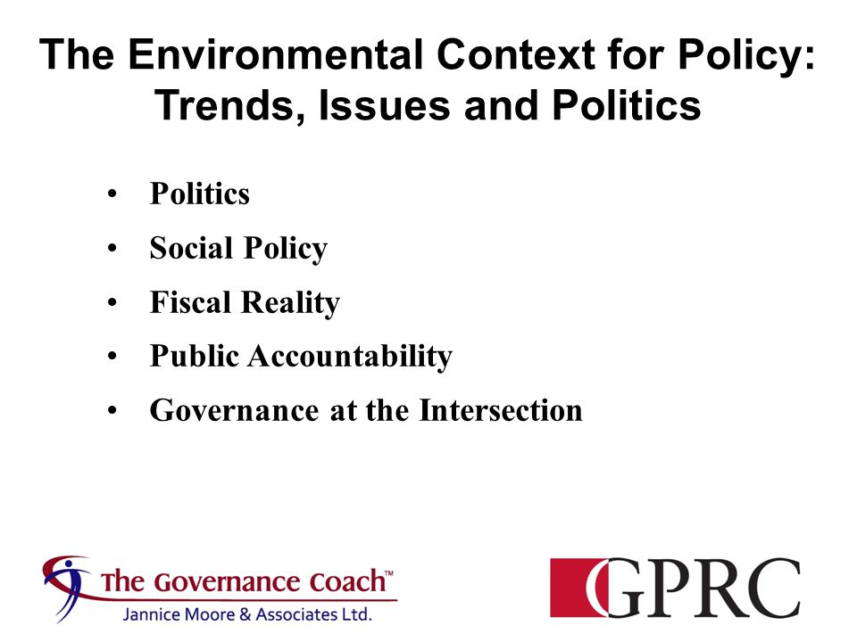 Politics Social Policy Fiscal Reality Public Accountability Governance at the Intersection The Environmental Context for Policy: Trends, Issues and Politics