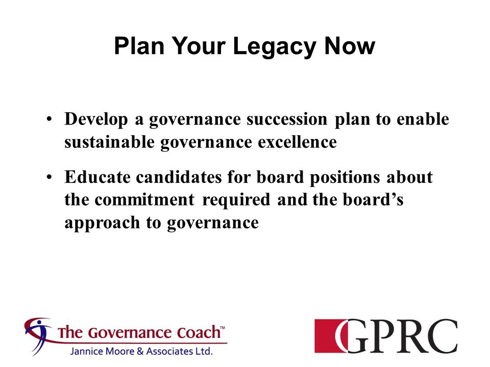 Plan Your Legacy Now Develop a governance succession plan to enable sustainable governance excellence Educate candidates for board positions about the commitment required and the board's approach to governance