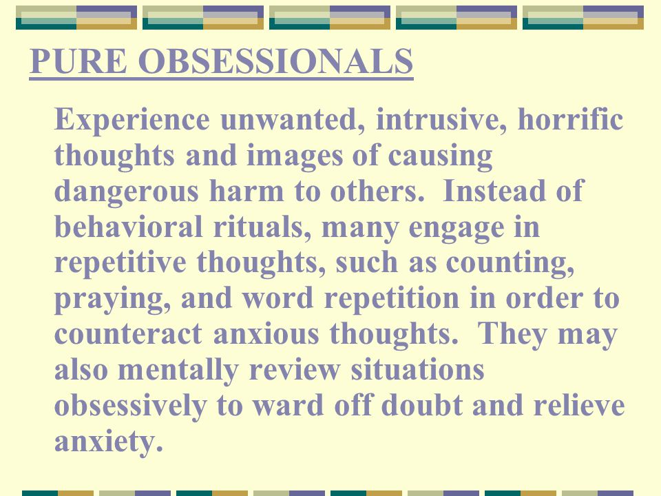 PURE OBSESSIONALS Experience unwanted, intrusive, horrific thoughts and images of causing dangerous harm to others.