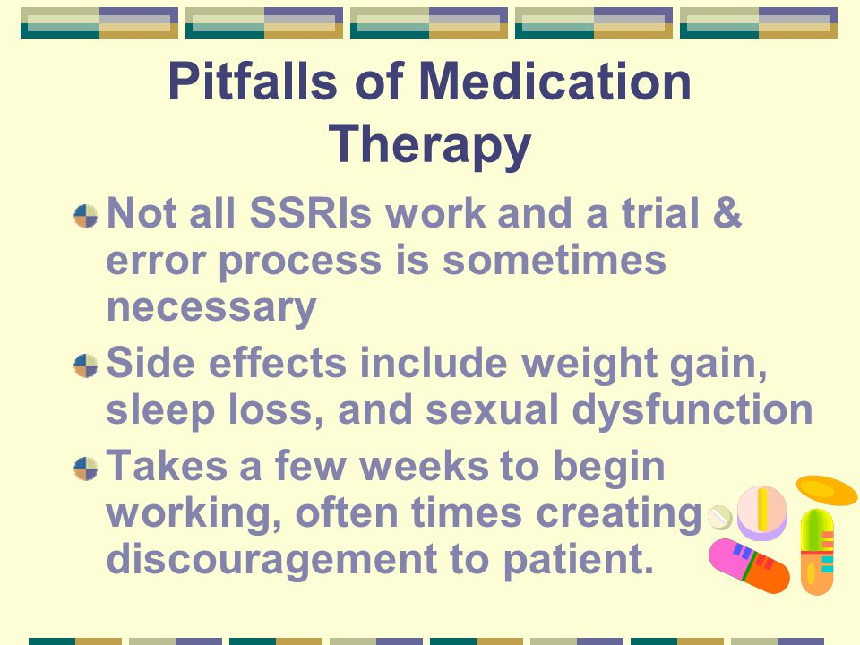 Pitfalls of Medication Therapy Not all SSRIs work and a trial & error process is sometimes necessary Side effects include weight gain, sleep loss, and sexual dysfunction Takes a few weeks to begin working, often times creating discouragement to patient.