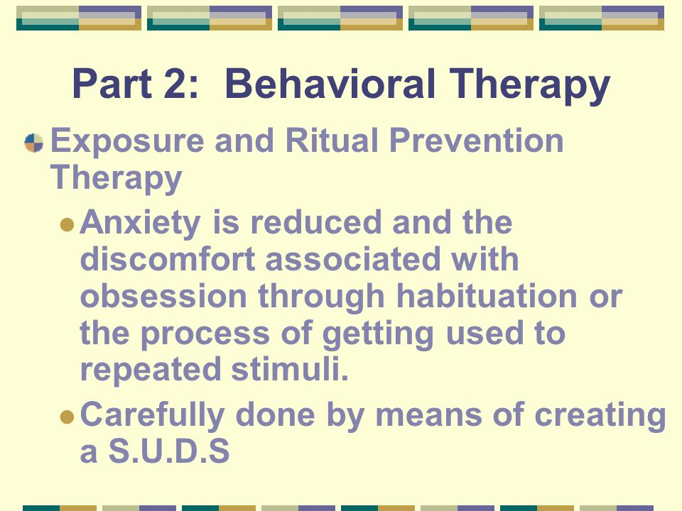 Part 2: Behavioral Therapy Exposure and Ritual Prevention Therapy Anxiety is reduced and the discomfort associated with obsession through habituation or the process of getting used to repeated stimuli.