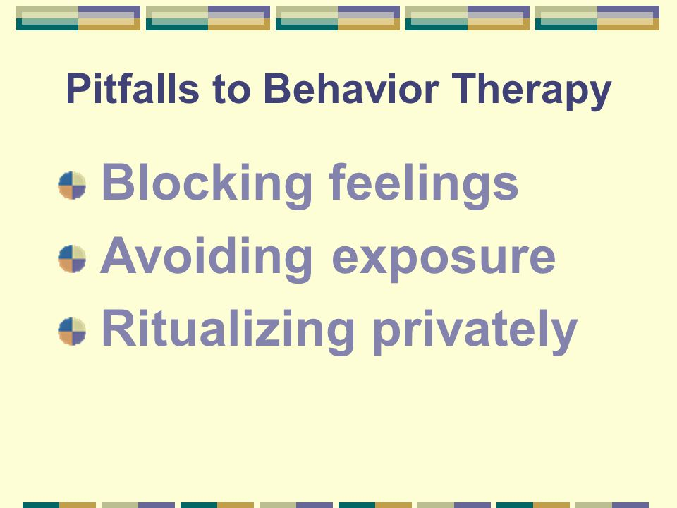 Pitfalls to Behavior Therapy Blocking feelings Avoiding exposure Ritualizing privately