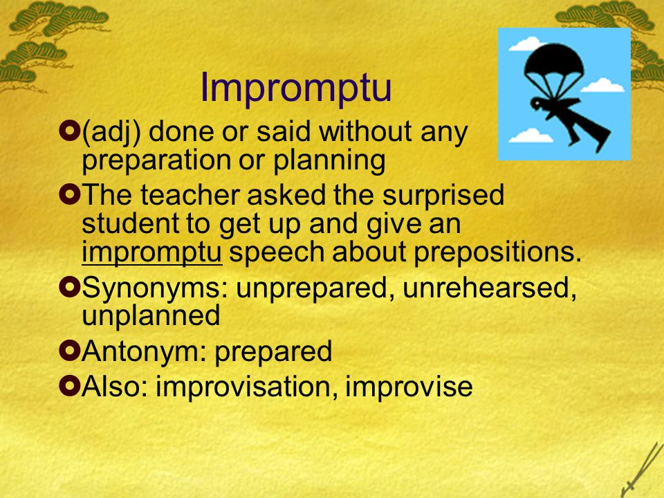 Impromptu  (adj) done or said without any preparation or planning  The teacher asked the surprised student to get up and give an impromptu speech about prepositions.