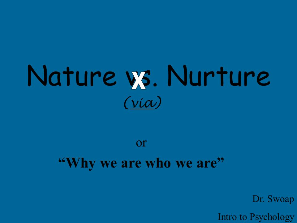 Nature vs. Nurture (via) or Why we are who we are Dr. Swoap Intro to Psychology