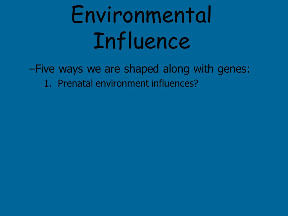 Environmental Influence –Five ways we are shaped along with genes: 1.