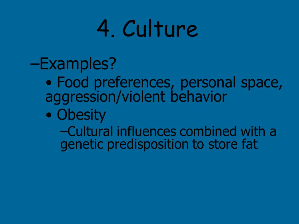 4. Culture –Examples? Food preferences, personal space, aggression/violent behavior Obesity –Cultural influences combined with a genetic predispositio