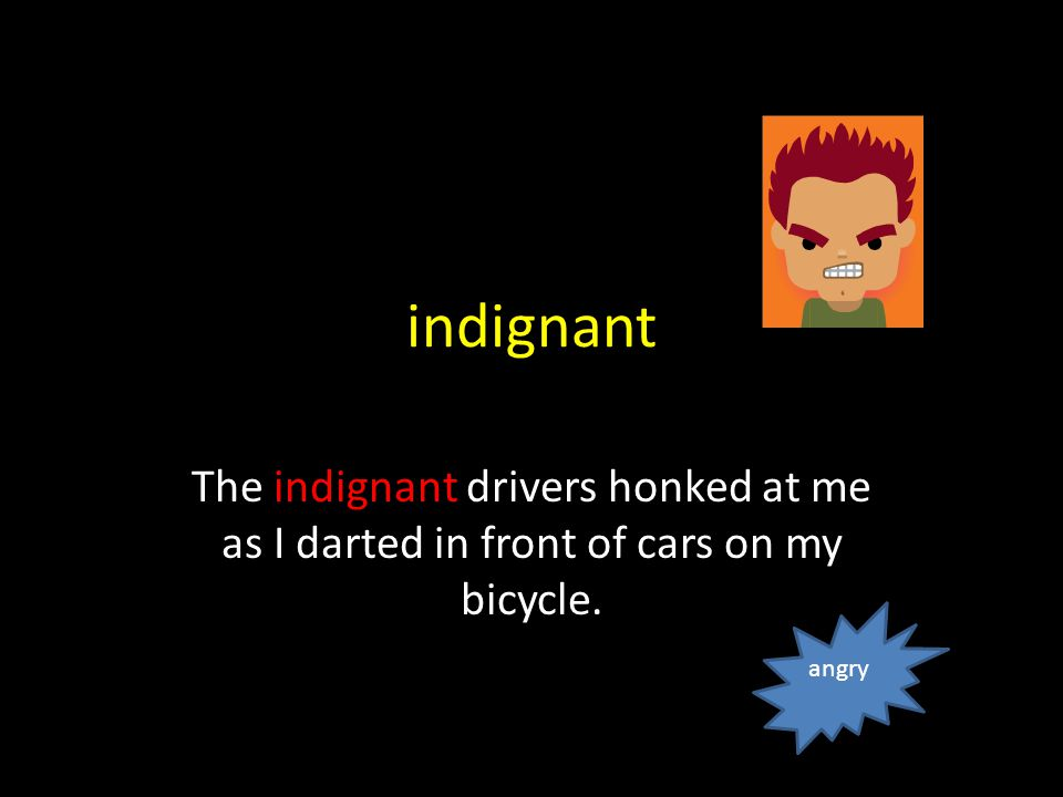 indignant The indignant drivers honked at me as I darted in front of cars on my bicycle. angry