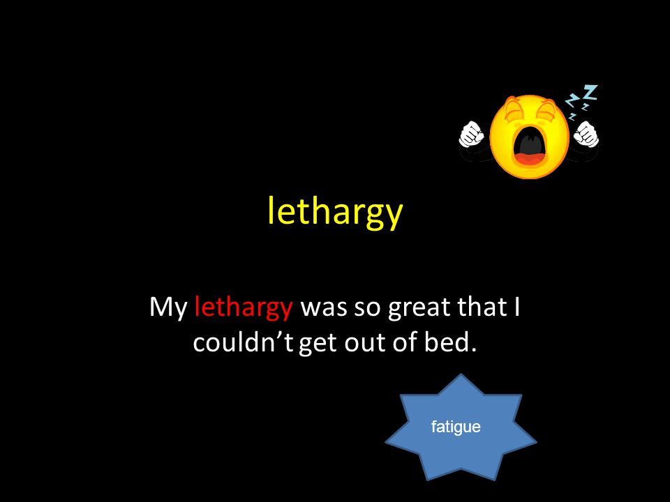 lethargy My lethargy was so great that I couldn't get out of bed. fatigue