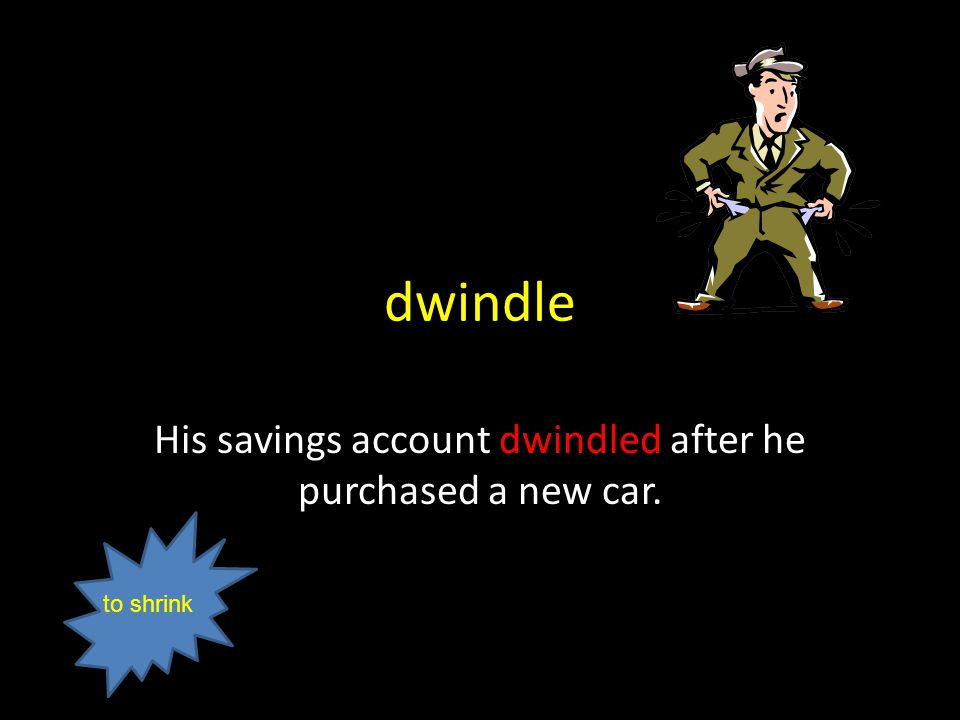 dwindle His savings account dwindled after he purchased a new car. to shrink