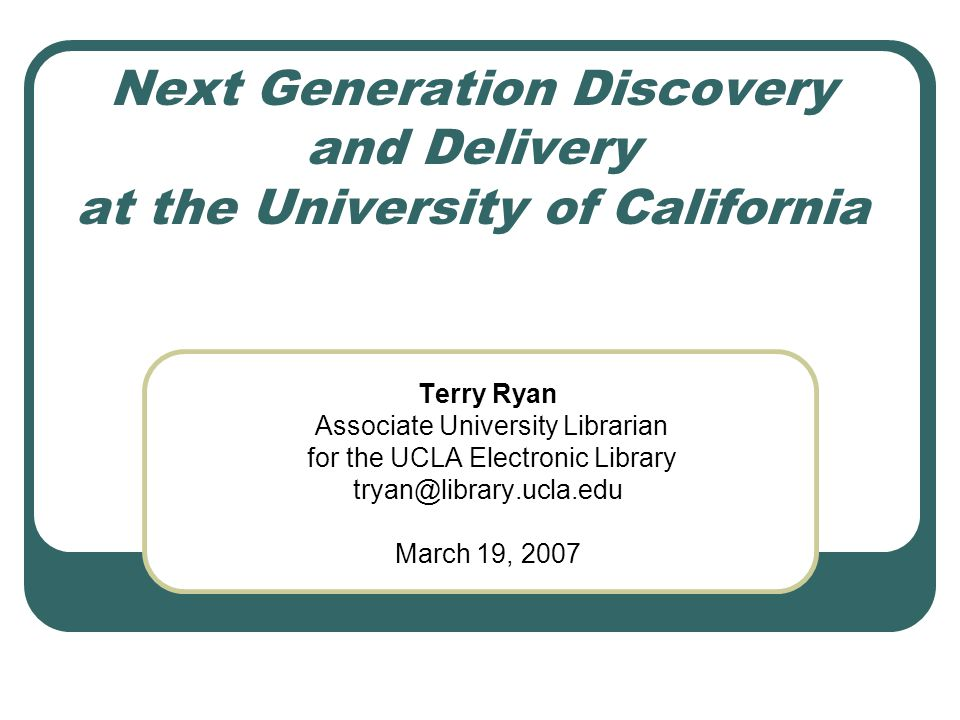 Next Generation Discovery and Delivery at the University of California Terry Ryan Associate University Librarian for the UCLA Electronic Library tryan