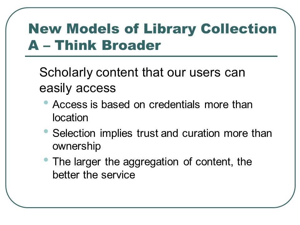 New Models of Library Collection A – Think Broader Scholarly content that our users can easily access Access is based on credentials more than location Selection implies trust and curation more than ownership The larger the aggregation of content, the better the service