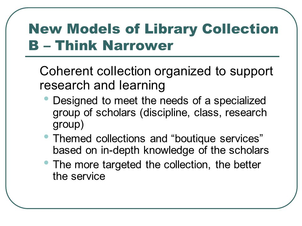 New Models of Library Collection B – Think Narrower Coherent collection organized to support research and learning Designed to meet the needs of a specialized group of scholars (discipline, class, research group) Themed collections and boutique services based on in-depth knowledge of the scholars The more targeted the collection, the better the service