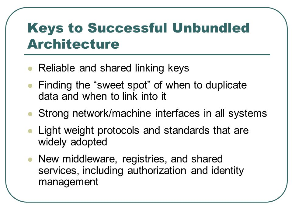 Keys to Successful Unbundled Architecture Reliable and shared linking keys Finding the sweet spot of when to duplicate data and when to link into it Strong network/machine interfaces in all systems Light weight protocols and standards that are widely adopted New middleware, registries, and shared services, including authorization and identity management