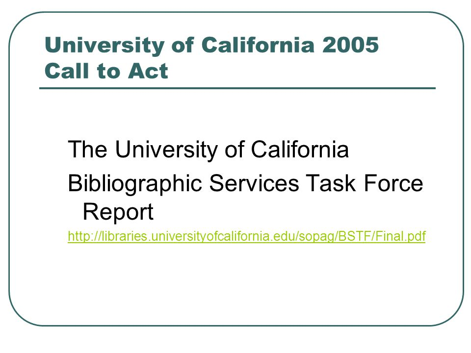 University of California 2005 Call to Act The University of California Bibliographic Services Task Force Report http://libraries.universityofcaliforni