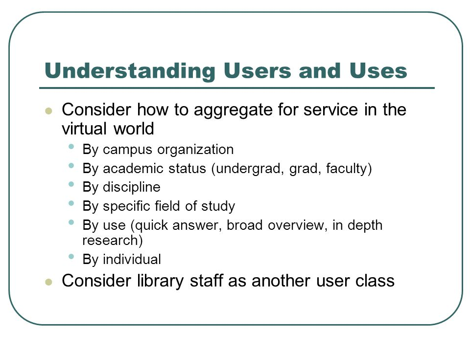 Understanding Users and Uses Consider how to aggregate for service in the virtual world By campus organization By academic status (undergrad, grad, faculty) By discipline By specific field of study By use (quick answer, broad overview, in depth research) By individual Consider library staff as another user class