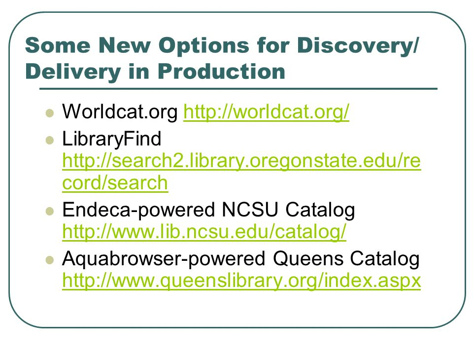 Some New Options for Discovery/ Delivery in Production Worldcat.org http://worldcat.org/http://worldcat.org/ LibraryFind http://search2.library.oregonstate.edu/re cord/search http://search2.library.oregonstate.edu/re cord/search Endeca-powered NCSU Catalog http://www.lib.ncsu.edu/catalog/ http://www.lib.ncsu.edu/catalog/ Aquabrowser-powered Queens Catalog http://www.queenslibrary.org/index.aspx http://www.queenslibrary.org/index.aspx