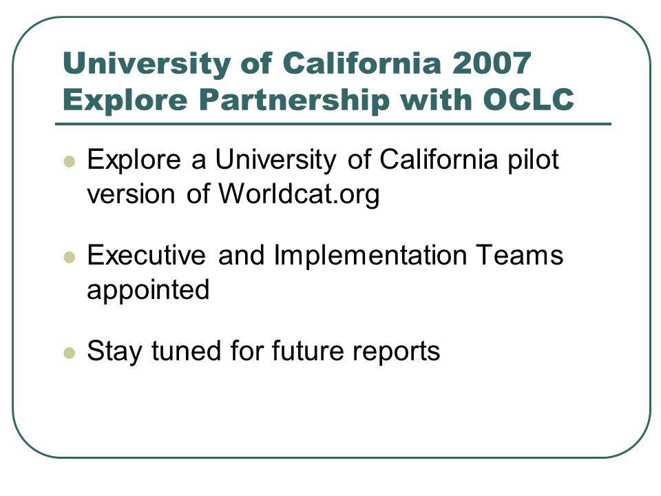 University of California 2007 Explore Partnership with OCLC Explore a University of California pilot version of Worldcat.org Executive and Implementat