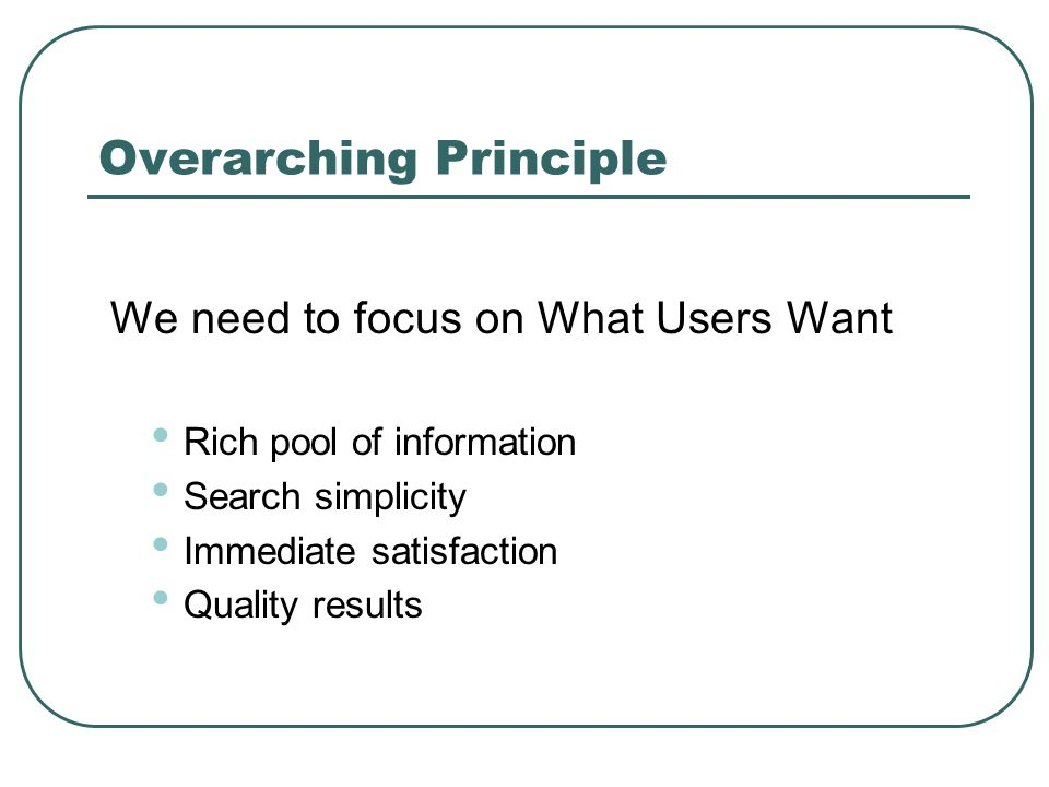 Overarching Principle We need to focus on What Users Want Rich pool of information Search simplicity Immediate satisfaction Quality results