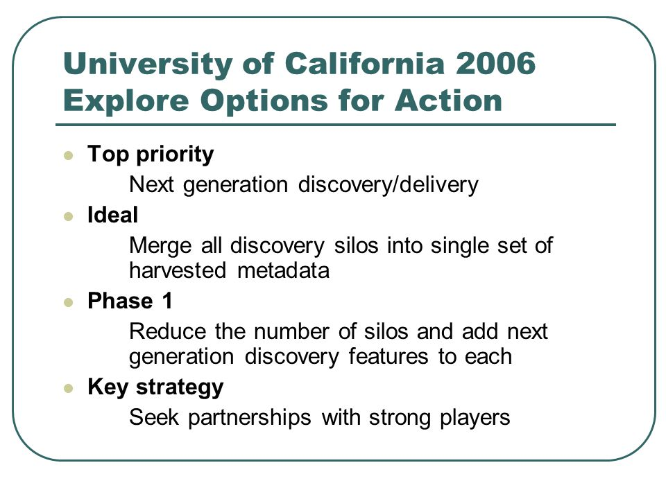 University of California 2006 Explore Options for Action Top priority Next generation discovery/delivery Ideal Merge all discovery silos into single s