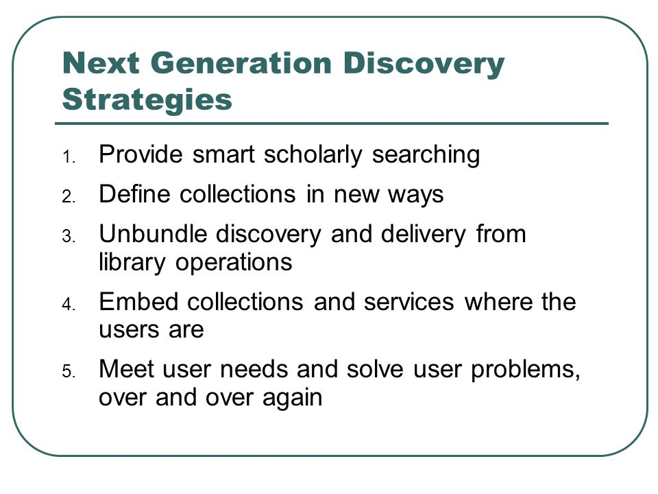 Next Generation Discovery Strategies 1. Provide smart scholarly searching 2. Define collections in new ways 3. Unbundle discovery and delivery from li