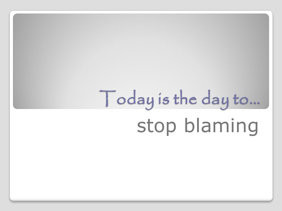 Today is the day to… stop blaming
