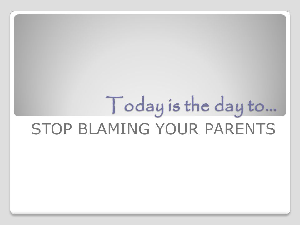 Today is the day to… STOP BLAMING YOUR PARENTS