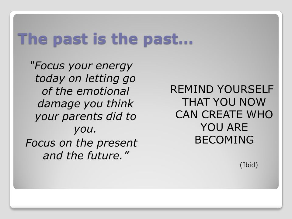 The past is the past… Focus your energy today on letting go of the emotional damage you think your parents did to you.