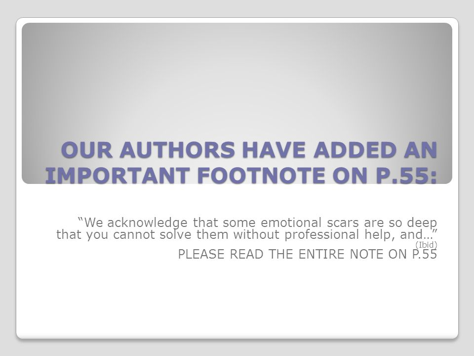 OUR AUTHORS HAVE ADDED AN IMPORTANT FOOTNOTE ON P.55: We acknowledge that some emotional scars are so deep that you cannot solve them without professional help, and… (Ibid) PLEASE READ THE ENTIRE NOTE ON P.55