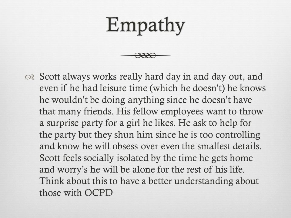 Empathy  Scott always works really hard day in and day out, and even if he had leisure time (which he doesn't) he knows he wouldn't be doing anything since he doesn't have that many friends.