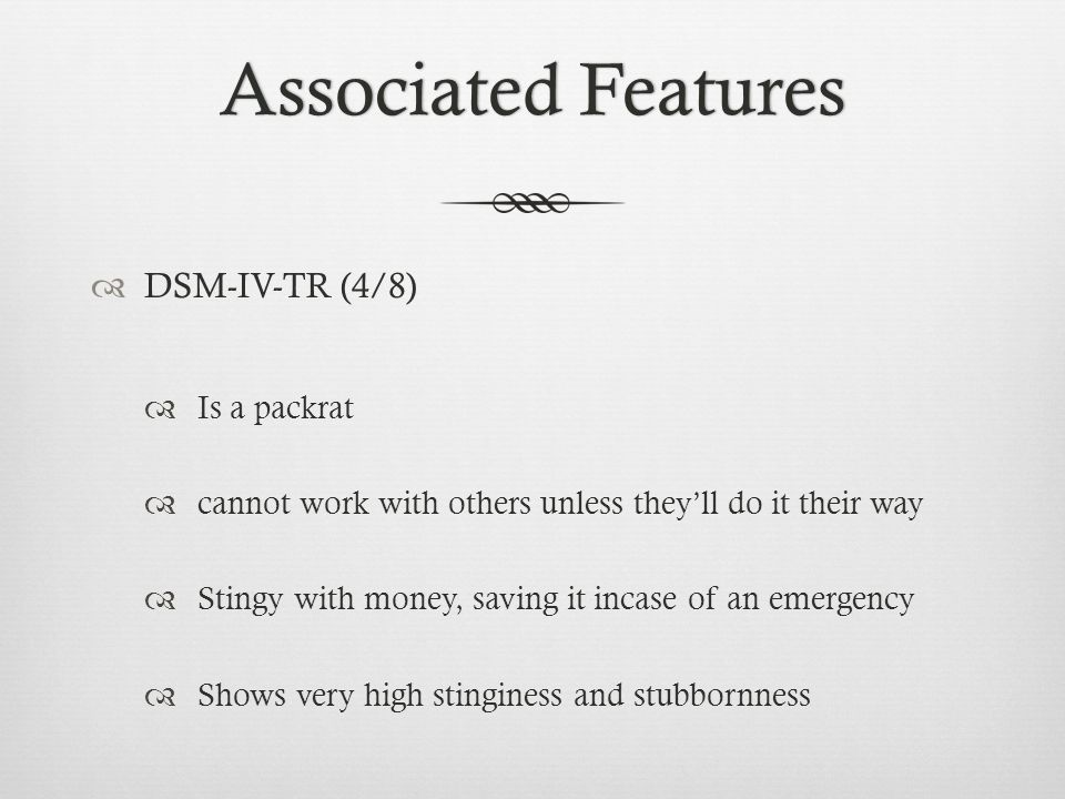 Associated FeaturesAssociated Features  DSM-IV-TR (4/8)  Is a packrat  cannot work with others unless they'll do it their way  Stingy with money, saving it incase of an emergency  Shows very high stinginess and stubbornness