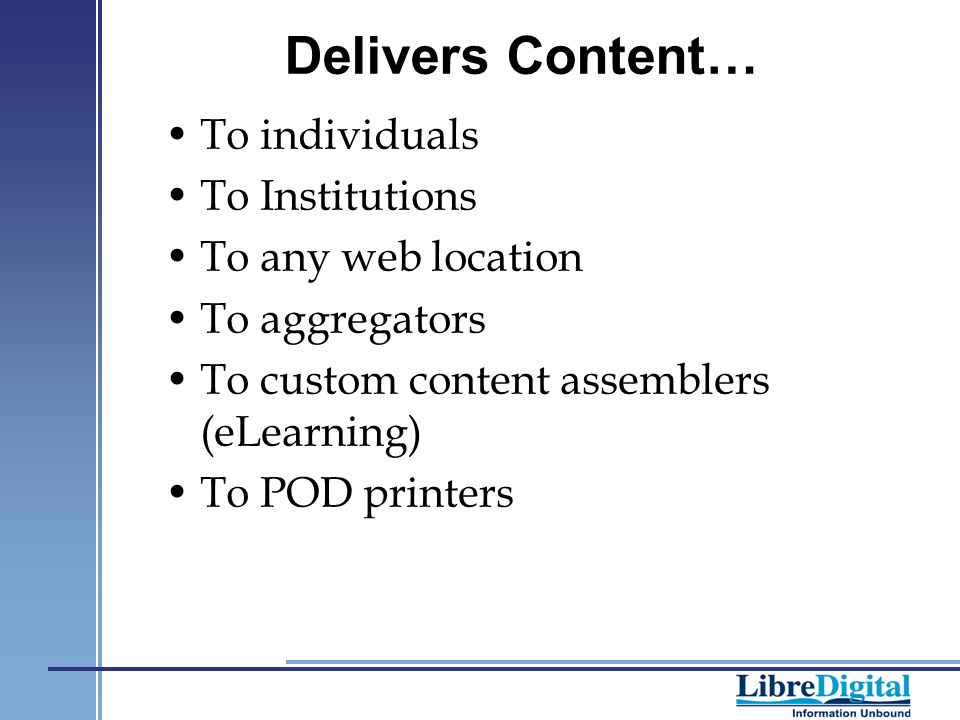 Delivers Content… To individuals To Institutions To any web location To aggregators To custom content assemblers (eLearning) To POD printers