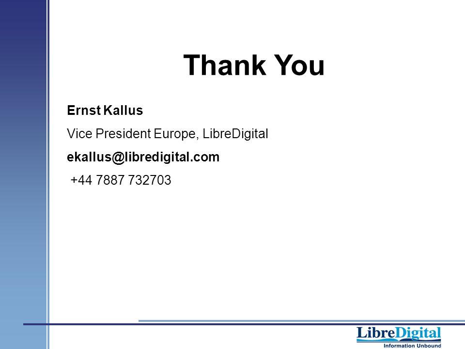 Ernst Kallus Vice President Europe, LibreDigital ekallus@libredigital.com +44 7887 732703 Thank You