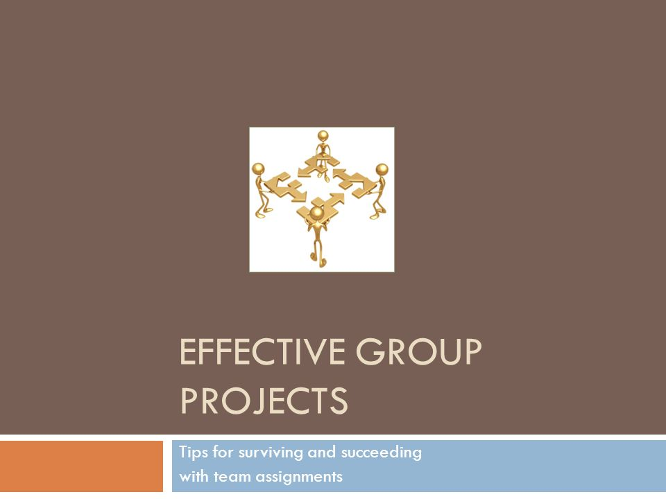 EFFECTIVE GROUP PROJECTS Tips for surviving and succeeding with team assignments