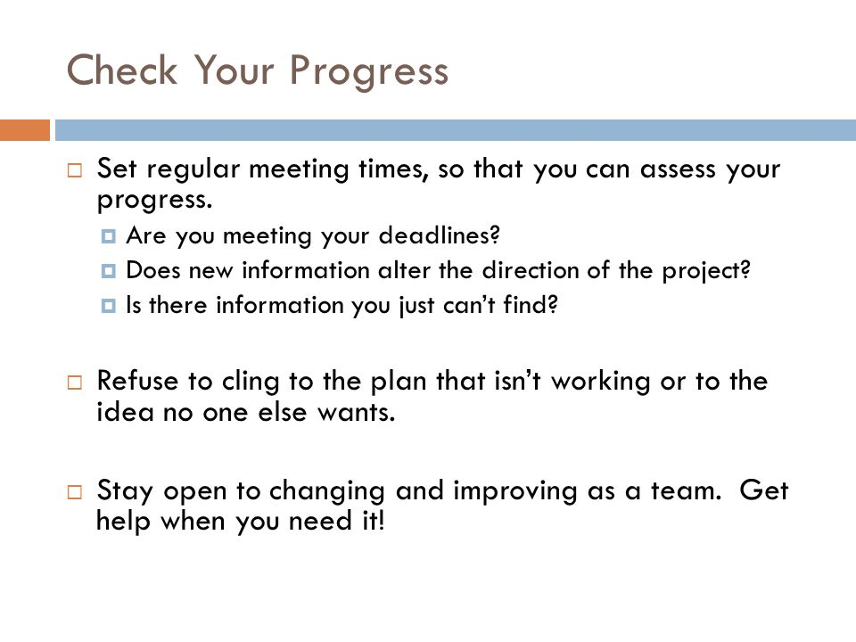 Check Your Progress  Set regular meeting times, so that you can assess your progress.