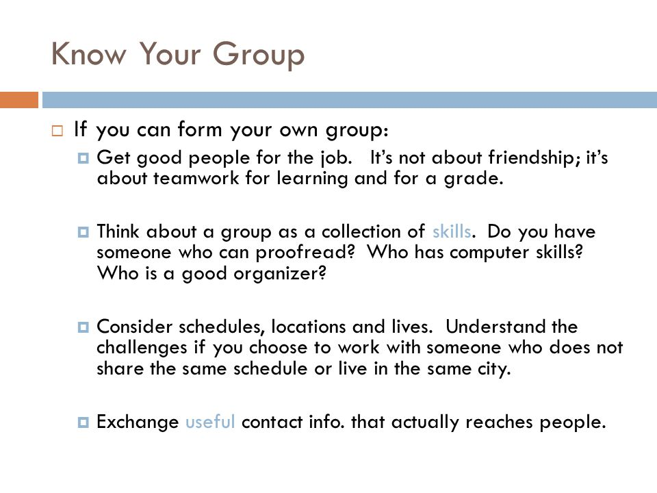 Know Your Group  If you can form your own group:  Get good people for the job.