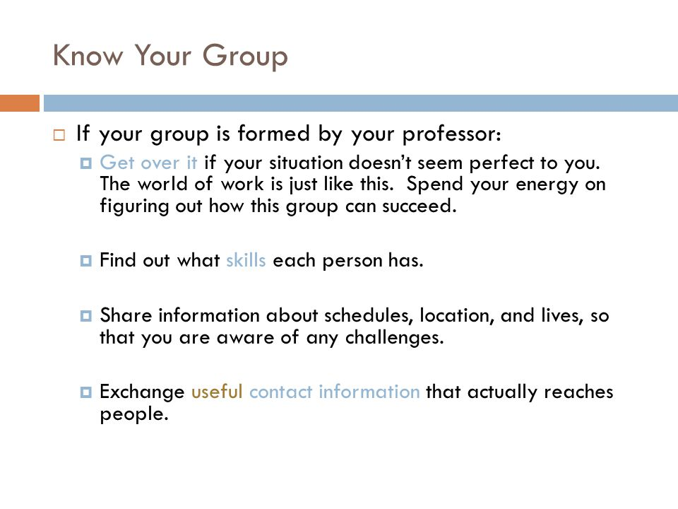 Know Your Group  If your group is formed by your professor:  Get over it if your situation doesn't seem perfect to you.