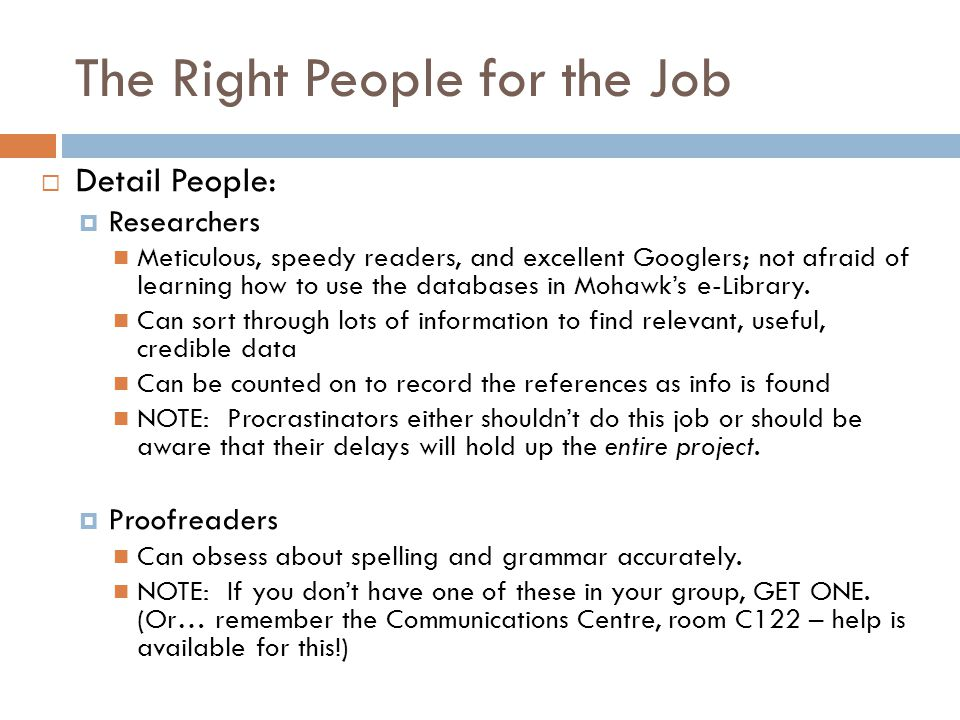 The Right People for the Job  Detail People:  Researchers Meticulous, speedy readers, and excellent Googlers; not afraid of learning how to use the databases in Mohawk's e-Library.