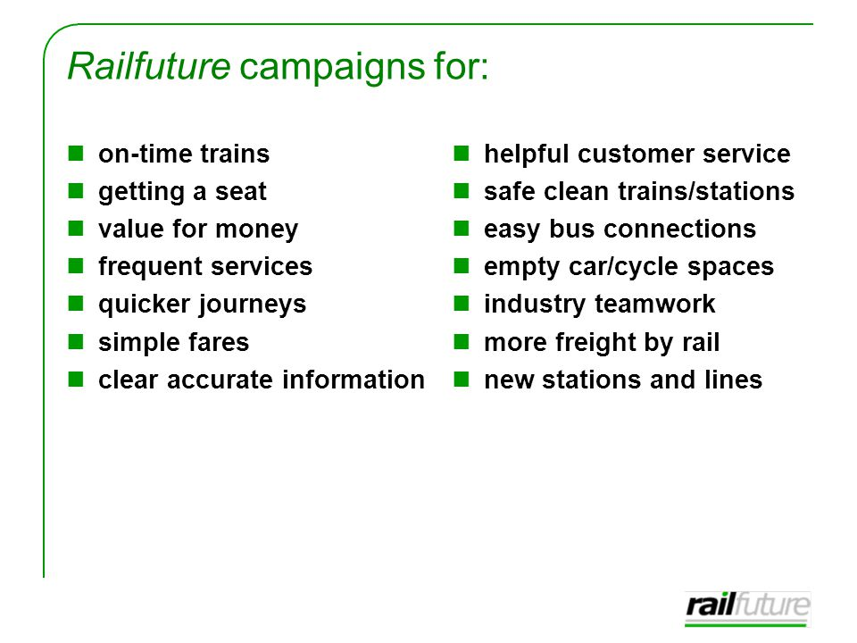 Railfuture campaigns for: on-time trains getting a seat value for money frequent services quicker journeys simple fares clear accurate information helpful customer service safe clean trains/stations easy bus connections empty car/cycle spaces industry teamwork more freight by rail new stations and lines