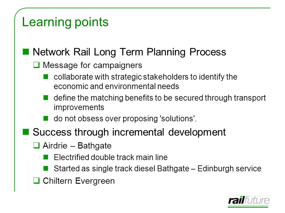 Learning points Network Rail Long Term Planning Process  Message for campaigners collaborate with strategic stakeholders to identify the economic and environmental needs define the matching benefits to be secured through transport improvements do not obsess over proposing solutions .