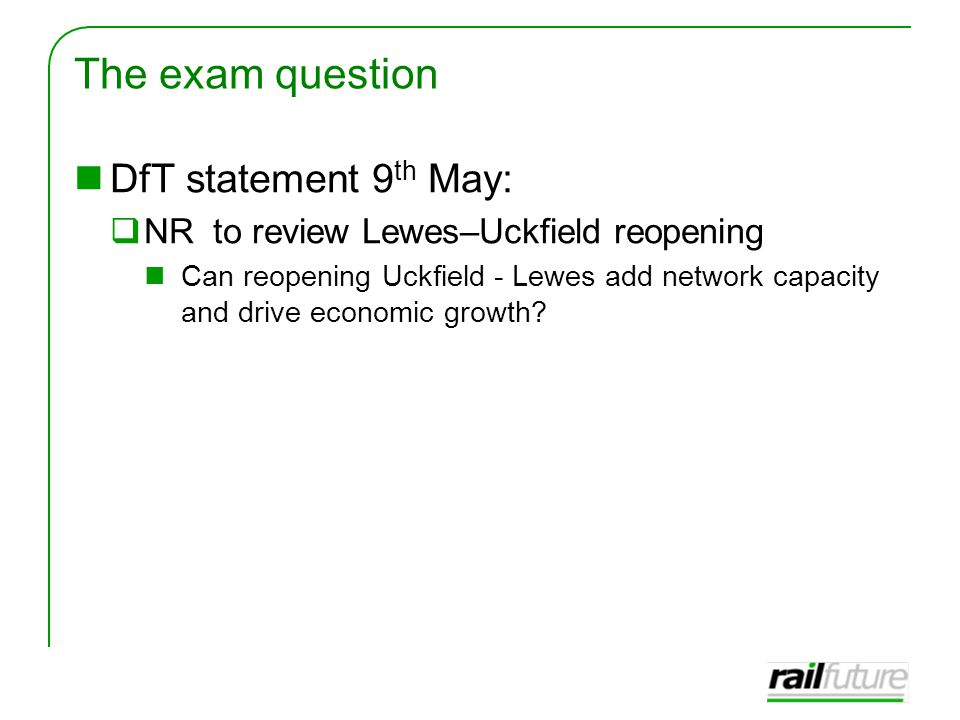 The exam question DfT statement 9 th May:  NR to review Lewes–Uckfield reopening Can reopening Uckfield - Lewes add network capacity and drive economic growth