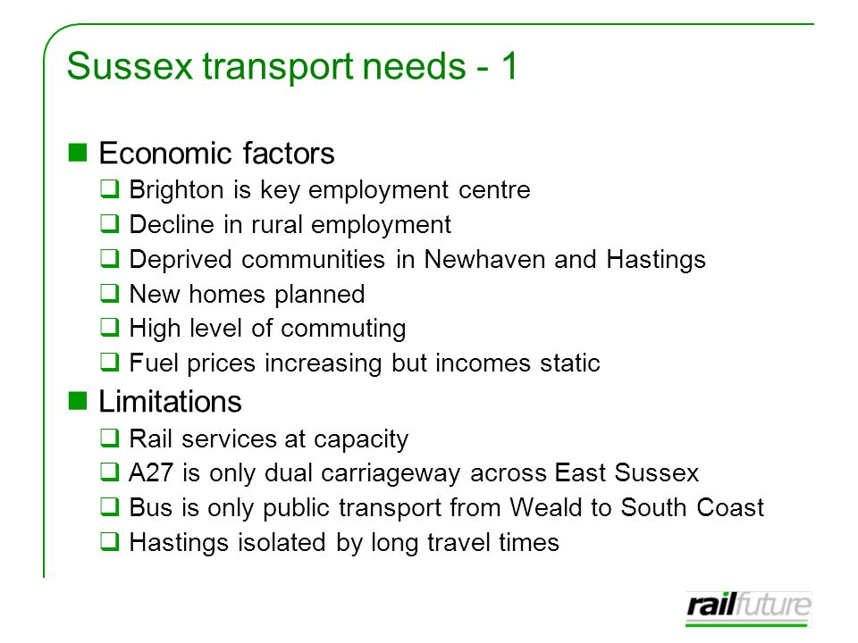 Sussex transport needs - 1 Economic factors  Brighton is key employment centre  Decline in rural employment  Deprived communities in Newhaven and Hastings  New homes planned  High level of commuting  Fuel prices increasing but incomes static Limitations  Rail services at capacity  A27 is only dual carriageway across East Sussex  Bus is only public transport from Weald to South Coast  Hastings isolated by long travel times