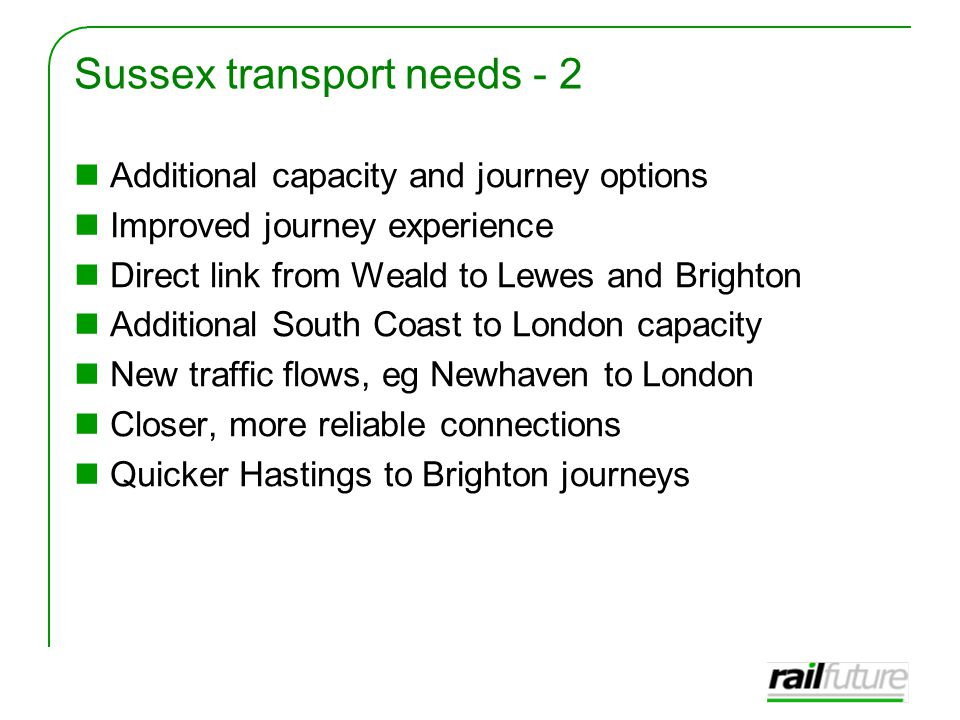 Sussex transport needs - 2 Additional capacity and journey options Improved journey experience Direct link from Weald to Lewes and Brighton Additional South Coast to London capacity New traffic flows, eg Newhaven to London Closer, more reliable connections Quicker Hastings to Brighton journeys
