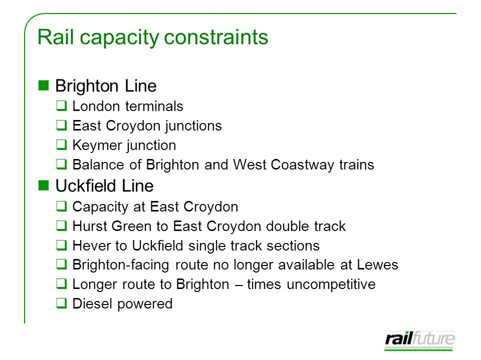 Rail capacity constraints Brighton Line  London terminals  East Croydon junctions  Keymer junction  Balance of Brighton and West Coastway trains Uckfield Line  Capacity at East Croydon  Hurst Green to East Croydon double track  Hever to Uckfield single track sections  Brighton-facing route no longer available at Lewes  Longer route to Brighton – times uncompetitive  Diesel powered