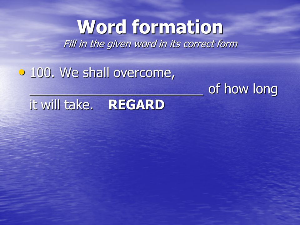 Word formation Fill in the given word in its correct form 100.