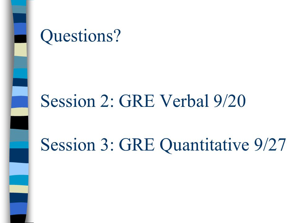 Questions? Session 2: GRE Verbal 9/20 Session 3: GRE Quantitative 9/27
