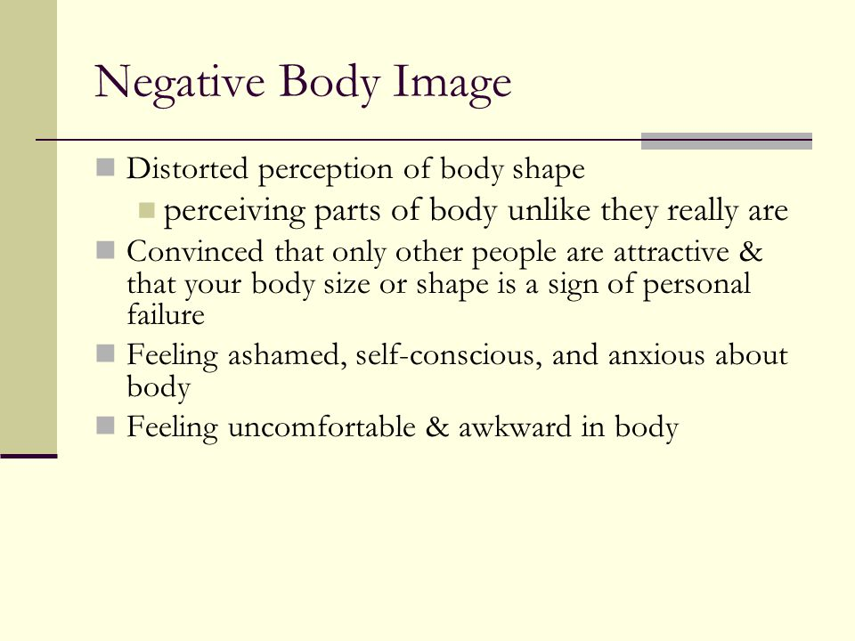 Negative Body Image Distorted perception of body shape perceiving parts of body unlike they really are Convinced that only other people are attractive & that your body size or shape is a sign of personal failure Feeling ashamed, self-conscious, and anxious about body Feeling uncomfortable & awkward in body