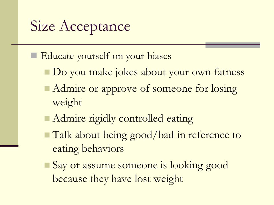 Size Acceptance Educate yourself on your biases Do you make jokes about your own fatness Admire or approve of someone for losing weight Admire rigidly controlled eating Talk about being good/bad in reference to eating behaviors Say or assume someone is looking good because they have lost weight