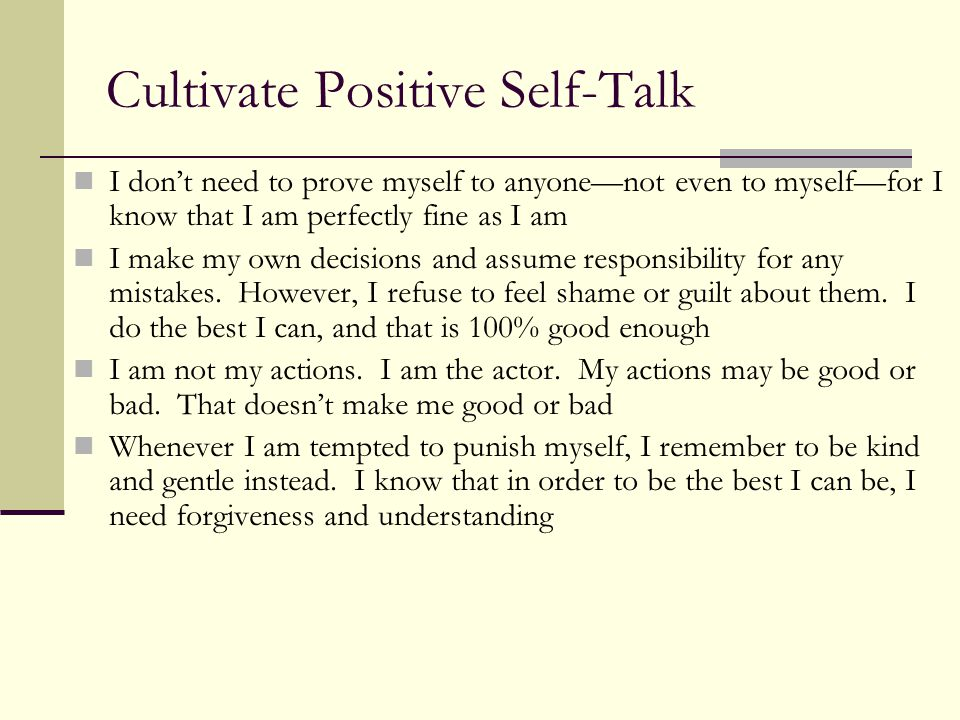 Cultivate Positive Self-Talk I don't need to prove myself to anyone—not even to myself—for I know that I am perfectly fine as I am I make my own decisions and assume responsibility for any mistakes.