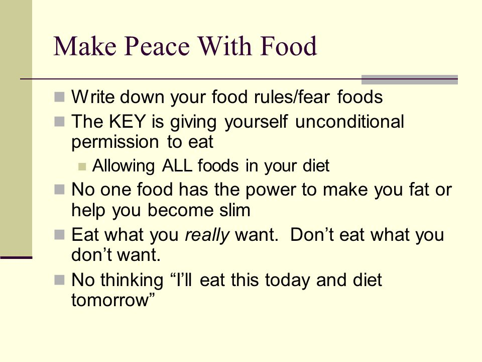 Make Peace With Food Write down your food rules/fear foods The KEY is giving yourself unconditional permission to eat Allowing ALL foods in your diet No one food has the power to make you fat or help you become slim Eat what you really want.